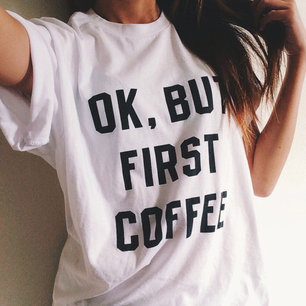 graphic tee coffee funny t-shirt funny quote on it white t-shirt t-shirt starbucks coffee printed t-shirt shirt