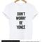 Dont worry be yonce tshirt
