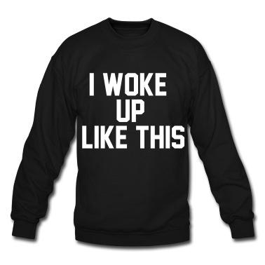 I woke up Like this Sweatshirt | Spreadshirt | ID: 14554562