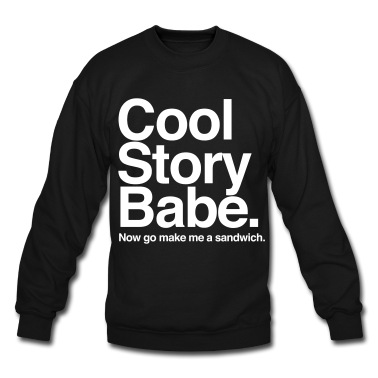 Cool Story Babe. Now go make me a sandwich Sweatshirt | Spreadshirt | ID: 10773226
