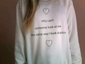sweater pizza cute tumblr tumblr girl sweatshirt shirt why can't someone look at me the way i look at pizza oversized sweater winter sweater quote on it white tumblr clothes tumblr fashion cute sweaters heart hoodie tumblr sweater pull me look simple wedding dresses look pizza pizza top style fashion