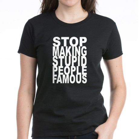 Stop Making Stupid People Famous T-Shirt on CafePress.com