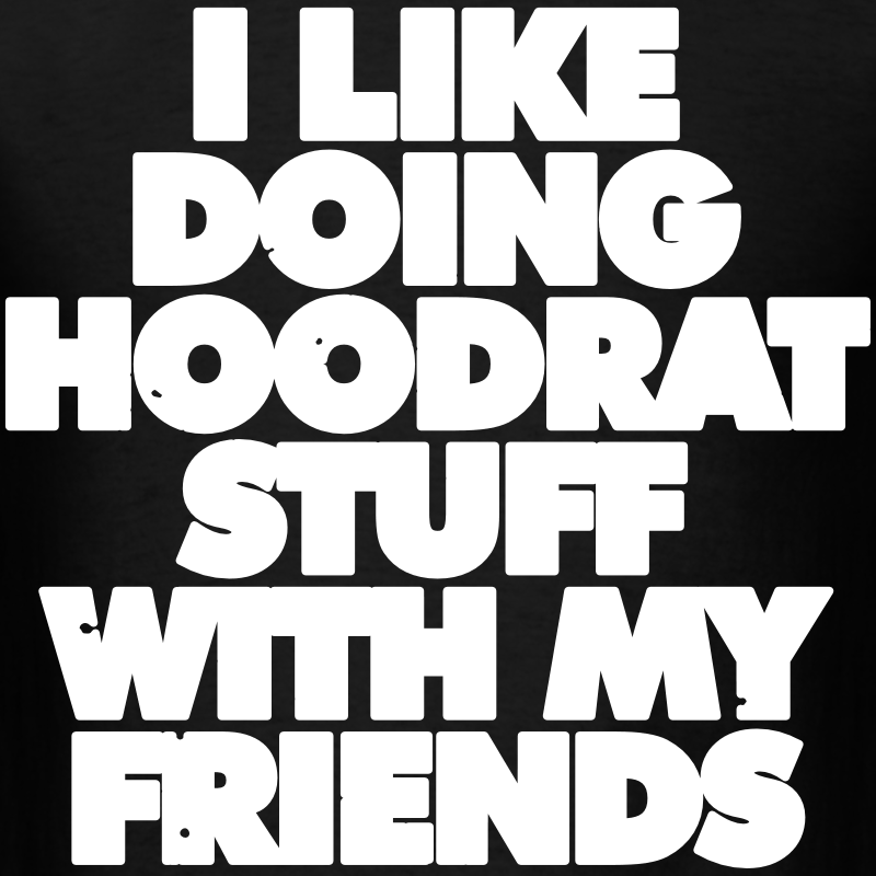 I like doing hoodrat stuff with my friends t