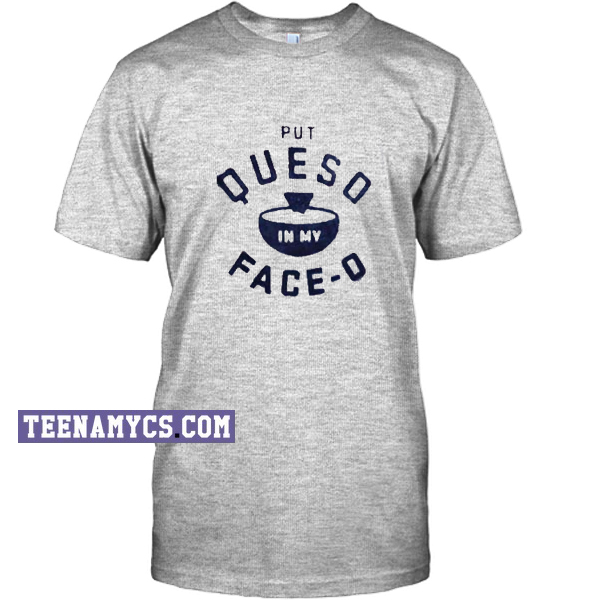 Put Queso In My Face-O Tee - Big Ok Clothing