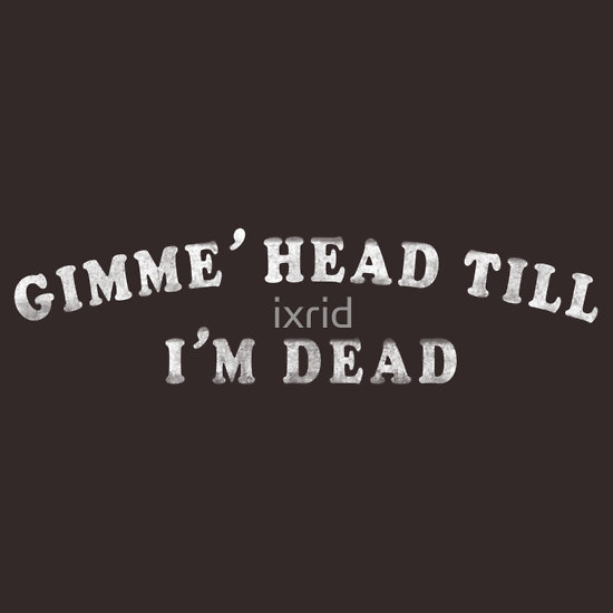 gimme 39 head till i 39 m dead t shirts hoodies by ixrid