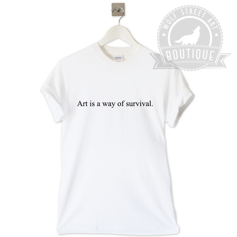 Art is a way of survival t shirt unisex top