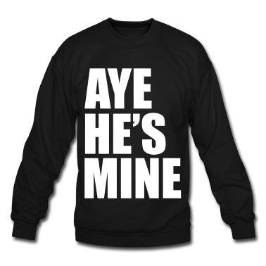 AYE HE'S MINE Sweatshirt | Spreadshirt | ID: 9485783