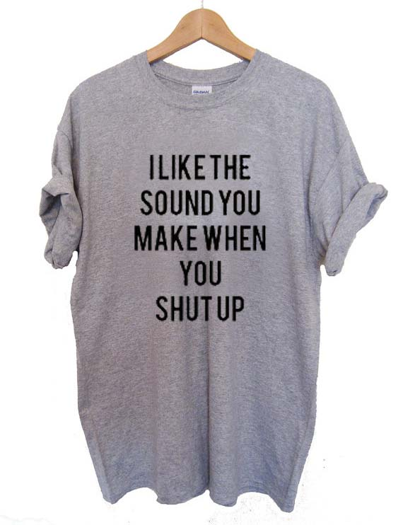 i like the sound you make shut up T Shirt Size S,M,L,XL,2XL,3XL