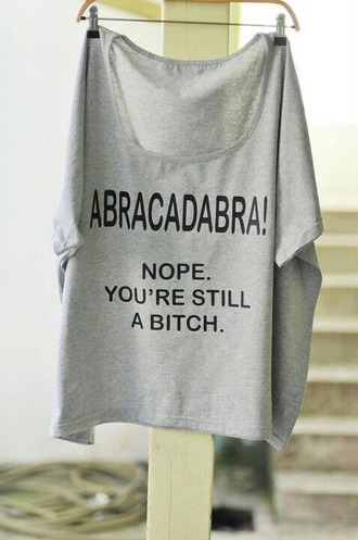 shirt grey abacadabra bitch funny quote on it
