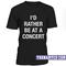 I'd rather be at a concert t-shirt - teenamycs