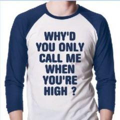 WHYD YOU ONLY CALL ME WHEN YOURE HIGH? TSHIRT on The Hunt