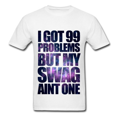 I GOT 99 PROBLEMS BUT MY SWAG AIN'T ONE T-Shirt | Spreadshirt | ID: 9493886