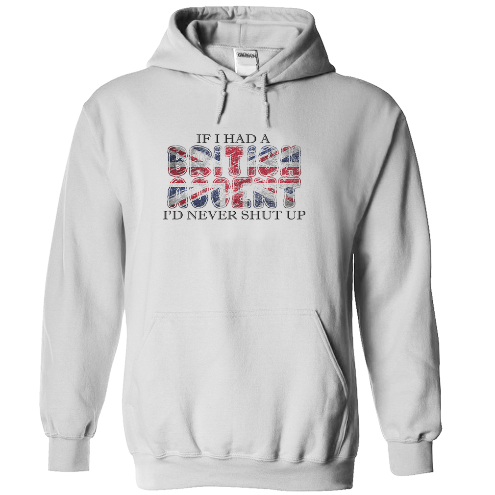 If I Had A British Accent I Would Never Shut Up T-Shirt & Hoodie