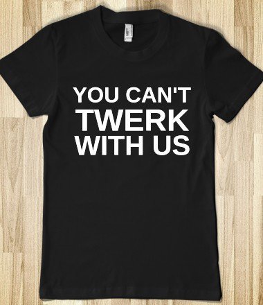 YOU CAN'T TWERK WITH US on Wanelo