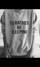 sweater,grey,sleeping,grey sweater,quote on it,i'd rather be