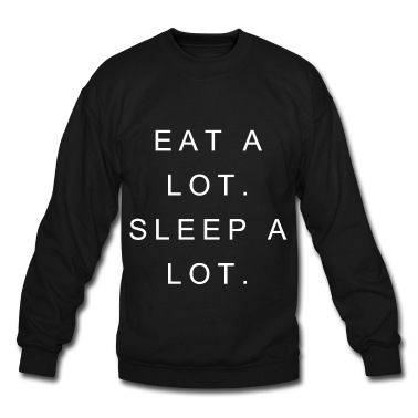 Eat Alot. Sleep A Lot.  Sweatshirt | Spreadshirt | ID: 13412281