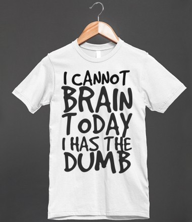 I CANNOT BRAIN TODAY I HAS THE DUMB - glamfoxx.com - Skreened T-shirts, Organic Shirts, Hoodies, Kids Tees, Baby One-Pieces and Tote Bags Custom T-Shirts, Organic Shirts, Hoodies, Novelty Gifts, Kids Apparel, Baby One-Pieces | Skreened - Ethical Custom Apparel