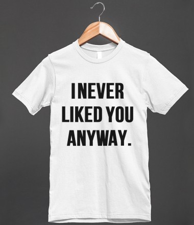 I never liked you anyway loltshirts skreened t shirts for Organic custom t shirts