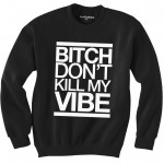 BITCH DONT KILL MY VIBE - InstaCustoms
