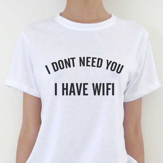 I don't need you i have wifi women's tshirt screen printed. tumblr inspired. available in 18 colors : black white grey brown green blue