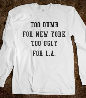 Too dumb for New York, too ugly for L.A. - ConradSam - Skreened T-shirts, Organic Shirts, Hoodies, Kids Tees, Baby One-Pieces and Tote Bags Custom T-Shirts, Organic Shirts, Hoodies, Novelty Gifts, Kids Apparel, Baby One-Pieces | Skreened - Ethical Custom Apparel