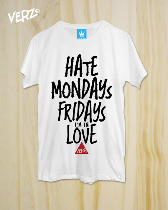 fd6719621 Hate Mondays, Fridays i'm in Love ,New T-Shirt ,Graphic tee, unisex,  Typography tees ,men ...