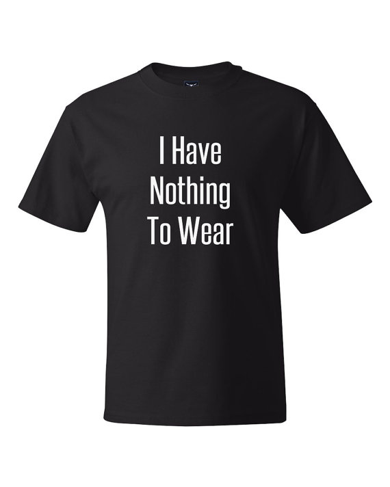 Have Nothing to Wear TShirt Shirt Text Tee T-Shirt Mens Womens ...