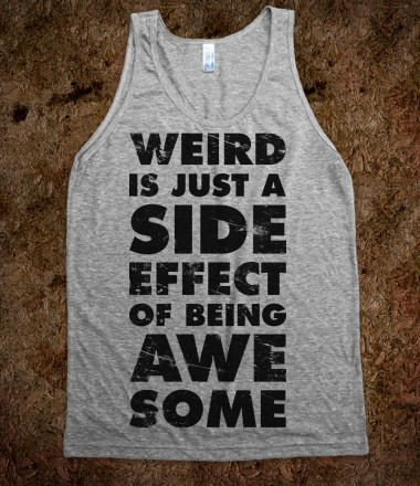 Weird is Just a Side Effect of Being Awesome - Quotes and Sayings - Skreened T-shirts, Organic Shirts, Hoodies, Kids Tees, Baby One-Pieces and Tote Bags Custom T-Shirts, Organic Shirts, Hoodies, Novelty Gifts, Kids Apparel, Baby One-Pieces | Skreened - Ethical Custom Apparel