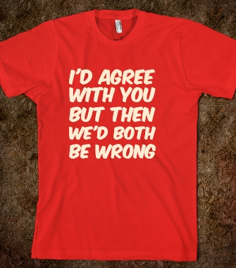 I'd agree with you but then we'd both be wrong funny sarcastic tshirt - Funny Sarcastic T Shirts - Skreened T-shirts, Organic Shirts, Hoodies, Kids Tees, Baby One-Pieces and Tote Bags Custom T-Shirts, Organic Shirts, Hoodies, Novelty Gifts, Kids Apparel, Baby One-Pieces   Skreened - Ethical Custom Apparel