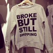 sweater,cute,sweatshirt,grey,shoes,shirt,leather,tumblr,jumper,shopping,broke,quote on it,broke but still shopping,style/fit,colorful,words on sweater