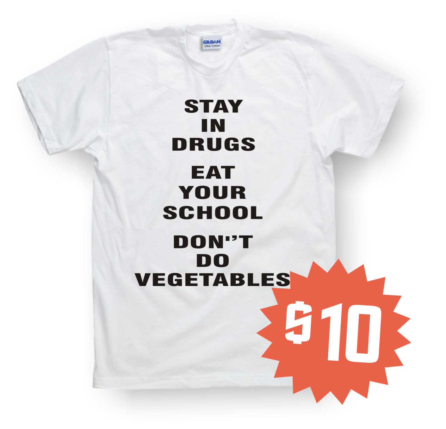Stay in drugs, eat your school don't do vegetables, funny shits, t