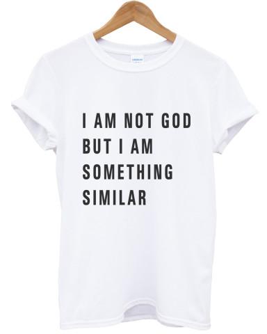 I am not god but I am something similar white t shirt