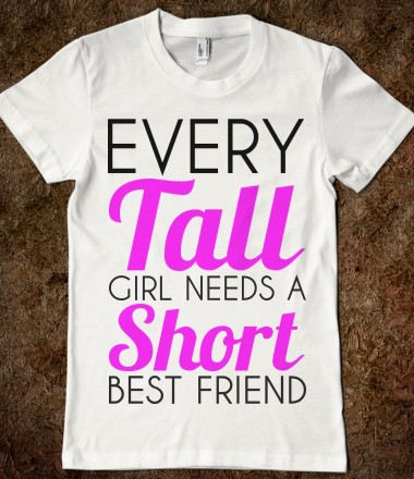 EVERY TALL GIRL NEEDS A SHORT BEST FRIEND - glamfoxx.com - Skreened T-shirts, Organic Shirts, Hoodies, Kids Tees, Baby One-Pieces and Tote Bags Custom T-Shirts, Organic Shirts, Hoodies, Novelty Gifts, Kids Apparel, Baby One-Pieces | Skreened - Ethical Custom Apparel