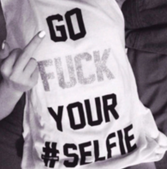 shirt muscle shirt go fuck your #selfie quote on it funny