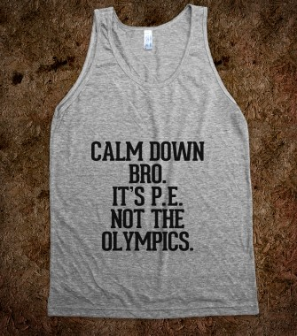 Calm down bro, it's PE not the Olympics - Awesome Fun Shirts by RexLambo - Skreened T-shirts, Organic Shirts, Hoodies, Kids Tees, Baby One-Pieces and Tote Bags Custom T-Shirts, Organic Shirts, Hoodies, Novelty Gifts, Kids Apparel, Baby One-Pieces | Skreened - Ethical Custom Apparel
