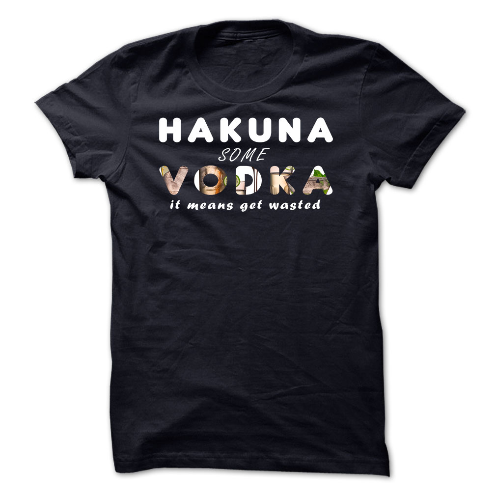Hakuna Some Vodka It Means Get Wasted T-Shirt & Hoodie
