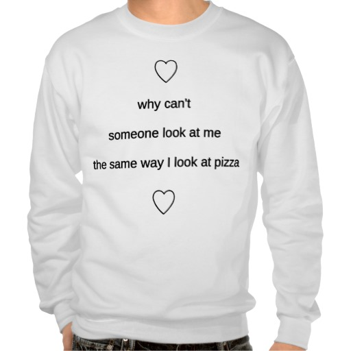 The same way I look at pizza Sweatshirt