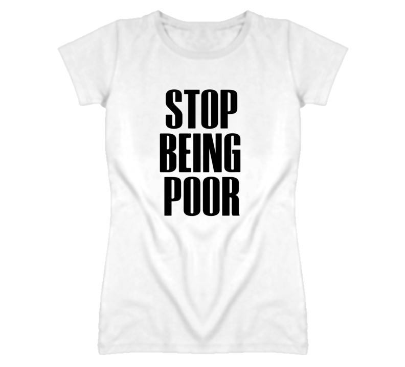 Stop Being Poor Popular T Shirt