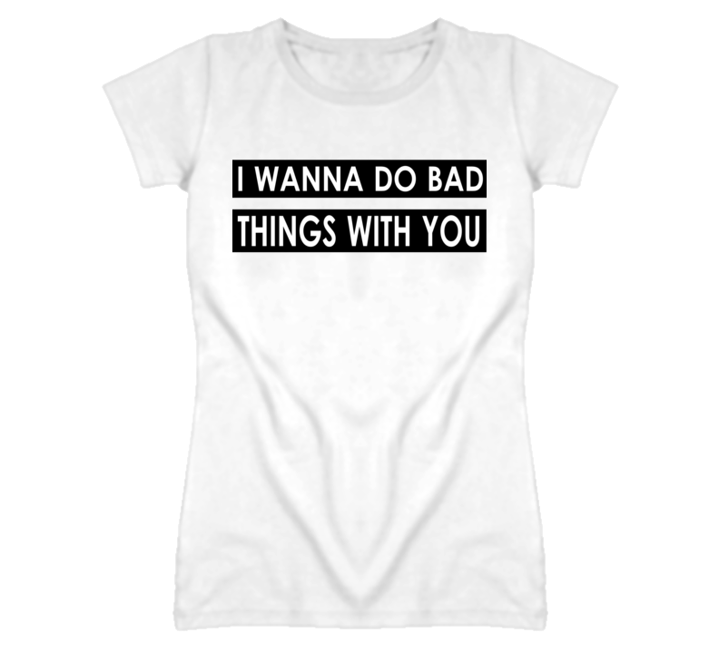I Wanna Do Bad Things With You Funny Popular T Shirt