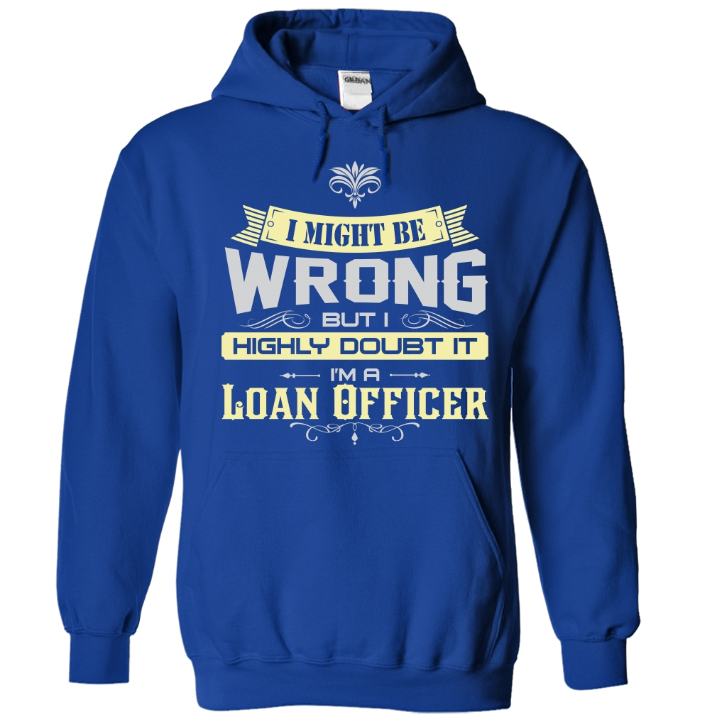 I Might Be Wrong I Am A Loan Officer T-Shirt & Hoodie