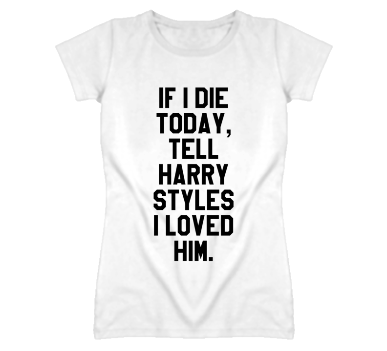 fa5ce6a38 If I Die Today Tell Harry Styles I Loved Him Funny Popular Graphic T Shirt