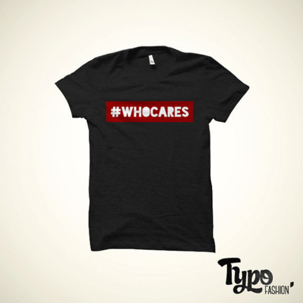 shirt whocares clothes tshirt hashtag swag dope