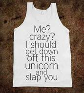 tank top,unicorn,basic,me,crazy,should,down,off,this,and,slap,you,shirt,white,black,cool,funny,t-shirt