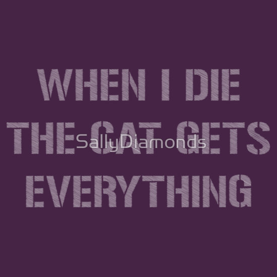 """when i die the cat gets everything"" T-Shirts & Hoodies by SallyDiamonds 