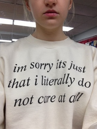 shirt im sorry its just that literally do not care at all sweatshirt cream cute tumblr quote on it blouse sweater swater don´t care at all crewneck white im sorry its just that i literally do not care at all crew i need this now idec i dont care other awesome stuff other amazing stuff don't care original t-shirt style top white t-shirt white sweater graphic sweater wordart words on shirt