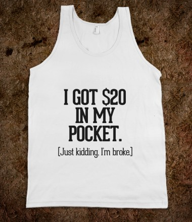 I got $20 in my pocket (just kidding I'm broke) - Awesome Fun Shirts by RexLambo - Skreened T-shirts, Organic Shirts, Hoodies, Kids Tees, Baby One-Pieces and Tote Bags Custom T-Shirts, Organic Shirts, Hoodies, Novelty Gifts, Kids Apparel, Baby One-Pieces   Skreened - Ethical Custom Apparel