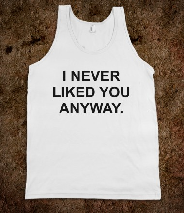 I Never Liked You Anyway - Funny For All - Skreened T-shirts, Organic Shirts, Hoodies, Kids Tees, Baby One-Pieces and Tote Bags Custom T-Shirts, Organic Shirts, Hoodies, Novelty Gifts, Kids Apparel, Baby One-Pieces | Skreened - Ethical Custom Apparel