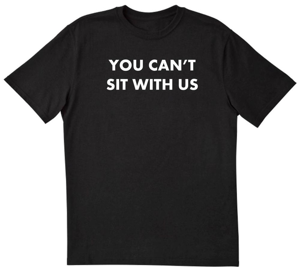 You Can'T Sit with US Funny Popular Mean Girls Hipster T Shirt New Black | eBay