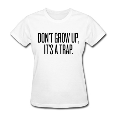 Don't grow up, it's a trap Women's T-Shirts
