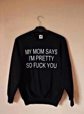 sweater,black,cool,awsome,butt,fu,sweatshirt,swag,swag!!!,momma,pretty,blouse,cardigan,white,vogue,jumper,hoodie,quote on it,black sweater,letters,black with white letters,shirt,beautiful